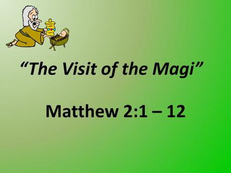"""The Visit of the Magi"" Matthew 2:1 – 12. The challenges … God's will conflicting their plans King Herod saw a great conflict of God's will against his."