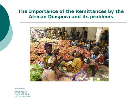 The Importance of the Remittances by the African Diaspora and its problems Sonia Plaza Africa Region The World Bank 23 October, 2007.