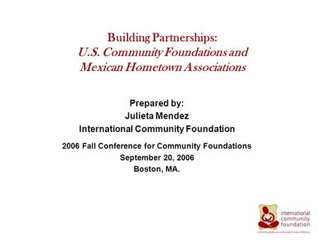 Building Partnerships: U.S. Community Foundations and Mexican Hometown Associations Prepared by: Julieta Mendez International Community Foundation 2006.