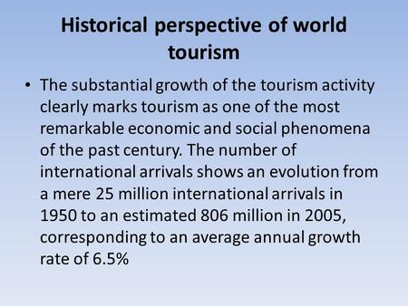 Historical perspective of world tourism The substantial growth of the tourism activity clearly marks tourism as one of the most remarkable economic and.