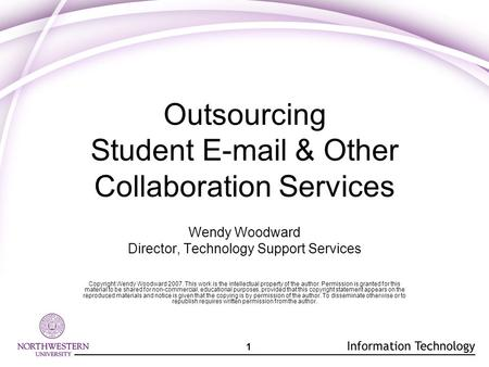 1 Outsourcing Student E-mail & Other Collaboration Services Wendy Woodward Director, Technology Support Services Copyright Wendy Woodward 2007. This work.