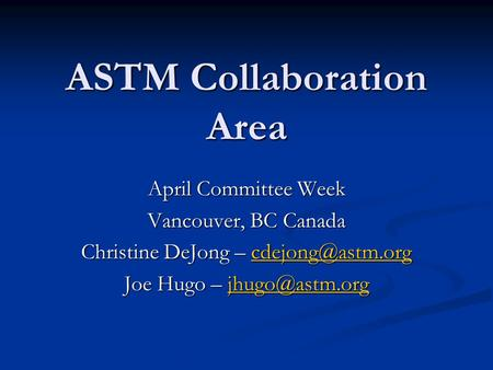 ASTM Collaboration Area April Committee Week Vancouver, BC Canada Christine DeJong –  Joe Hugo –