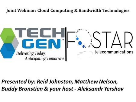 Joint Webinar: Cloud Computing & Bandwidth Technologies Presented by: Reid Johnston, Matthew Nelson, Buddy Bronstien & your host - Aleksandr Yershov.