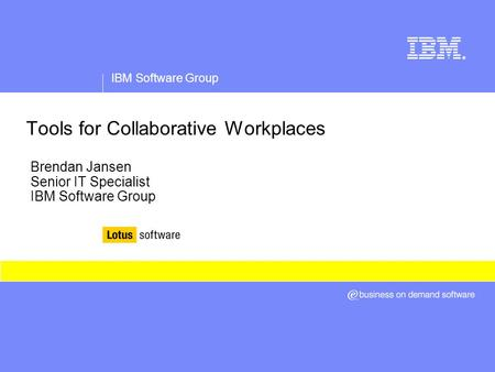 IBM Software Group ® Tools for Collaborative Workplaces Brendan Jansen Senior IT Specialist IBM Software Group.