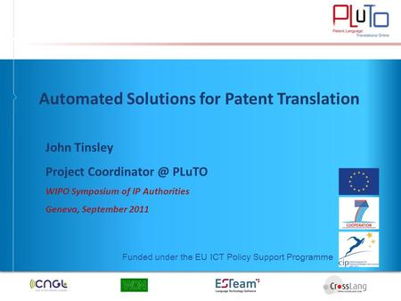 Funded under the EU ICT Policy Support Programme Automated Solutions for Patent Translation John Tinsley Project PLuTO WIPO Symposium of.