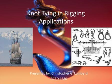 Knot Tying in Rigging Applications Presented by: Christopher G. Lombard ACED 4680.