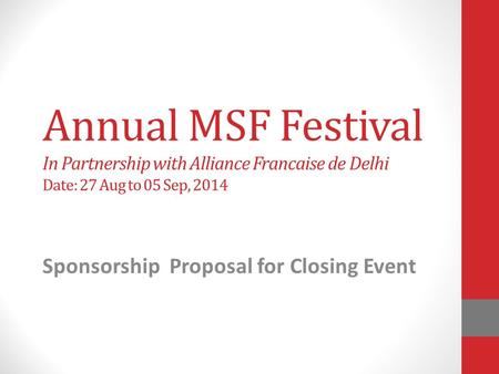 Annual MSF Festival In Partnership with Alliance Francaise de Delhi Date: 27 Aug to 05 Sep, 2014 Sponsorship Proposal for Closing Event.