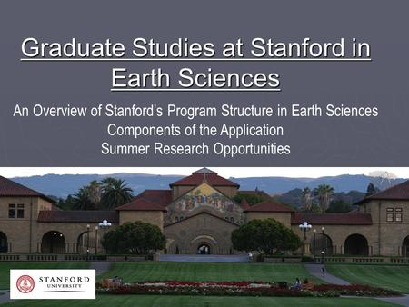 Graduate Studies at Stanford in Earth Sciences An Overview of Stanford's Program Structure in Earth Sciences Components of the Application Summer Research.