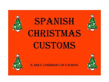 Spanish Christmas customs D. Grey: Lowdham C of E School.