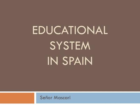 EDUCATIONAL SYSTEM IN SPAIN Señor Mascari. Educational Goals & Traditions  Goals of education in Spain, Latin America, and the U.S. are the SAME.  Educators.