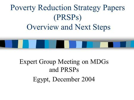 Poverty Reduction Strategy Papers (PRSPs) Overview and Next Steps Expert Group Meeting on MDGs and PRSPs Egypt, December 2004.