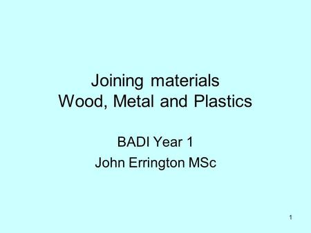 1 Joining materials Wood, Metal and Plastics BADI Year 1 John Errington MSc.