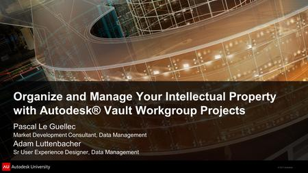 © 2011 Autodesk Organize and Manage Your Intellectual Property with Autodesk® Vault Workgroup Projects Pascal Le Guellec Market Development Consultant,
