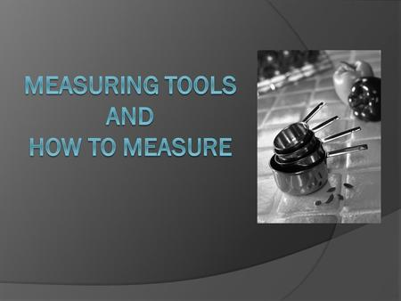 LT:  Too much or too little of an ingredient = big difference in product outcome  Learn: Which tool to use How to use meas. tools CORRECTLY.
