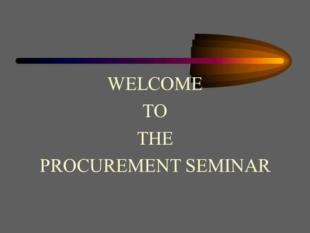 WELCOME TO THE PROCUREMENT SEMINAR Procurement and Contracts An Overview of Contract Administration.