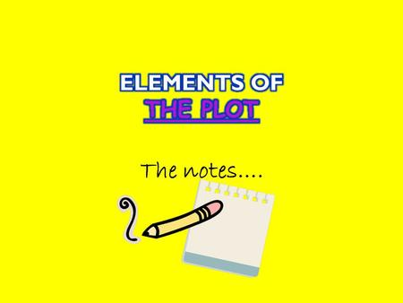 The notes…..  The plot is the action of the narrative. Narratives are organized in this way: 1. Exposition: start of the story 2. Rising action: problem.