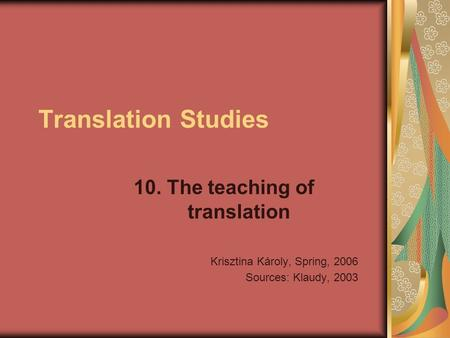 Translation Studies 10. The teaching of translation Krisztina Károly, Spring, 2006 Sources: Klaudy, 2003.