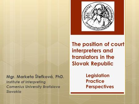 The position of court interpreters and translators in the Slovak Republic Legislation Practice Perspectives Mgr. Marketa Štefková, PhD. Institute of Interpreting.