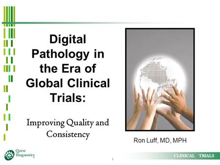 1 CLINICAL TRIALS Digital Pathology in the Era of Global Clinical Trials: Improving Quality and Consistency Ron Luff, MD, MPH.