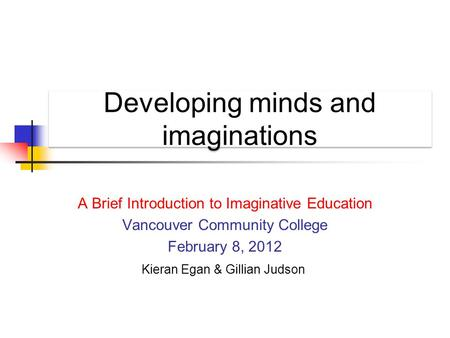 Developing minds and imaginations A Brief Introduction to Imaginative Education Vancouver Community College February 8, 2012 Kieran Egan & Gillian Judson.
