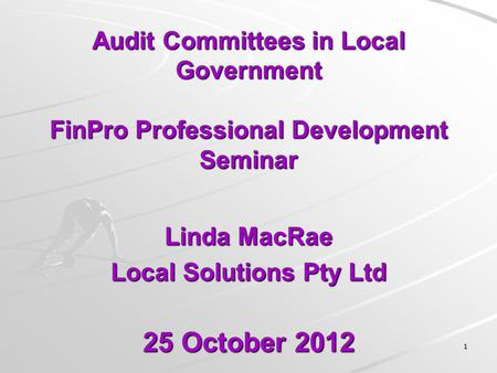 Audit Committees in Local Government FinPro Professional Development Seminar Linda MacRae Local Solutions Pty Ltd 25 October 2012 11.