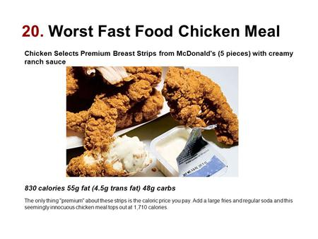 20. Worst Fast Food Chicken Meal Chicken Selects Premium Breast Strips from McDonald's (5 pieces) with creamy ranch sauce 830 calories 55g fat (4.5g trans.