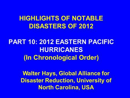 HIGHLIGHTS OF NOTABLE DISASTERS OF 2012 PART 10: 2012 EASTERN PACIFIC HURRICANES (In Chronological Order) Walter Hays, Global Alliance for Disaster Reduction,