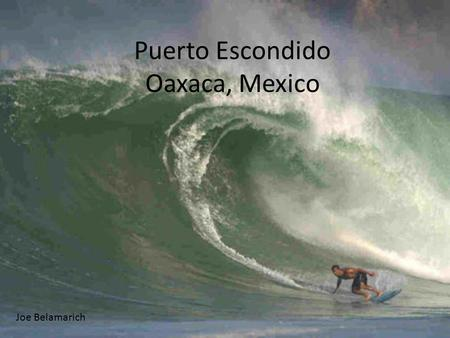 Puerto Escondido Oaxaca, Mexico Joe Belamarich. Surf is seasonal in Puerto Escondido: Waves range from small to medium in size from November – April (dry.