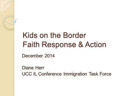Kids on the Border Faith Response & Action December 2014 Diane Herr UCC IL Conference Immigration Task Force.