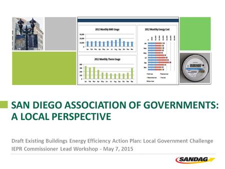 SAN DIEGO ASSOCIATION OF GOVERNMENTS: A LOCAL PERSPECTIVE Draft Existing Buildings Energy Efficiency Action Plan: Local Government Challenge IEPR Commissioner.