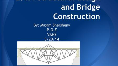2.4.1 Structural design and Bridge Construction By: Maxim Shershenv P.O.E VAHS 5/20/14.