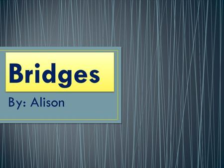 Bridges By: Alison.