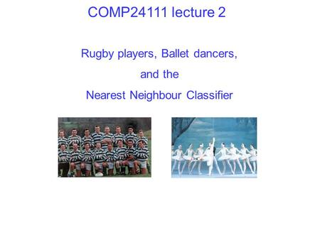 Rugby players, Ballet dancers, and the Nearest Neighbour Classifier COMP24111 lecture 2.