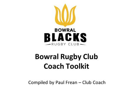 Bowral Rugby Club Coach Toolkit Compiled by Paul Frean – Club Coach.