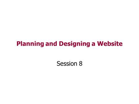 Planning and Designing a Website Session 8. Designing a Website Like all technical artefacts a website needs to be carefully planned and designed to be.