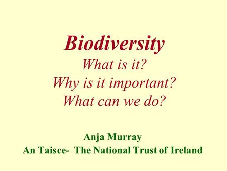 Biodiversity What is it? Why is it important? What can we do? Anja Murray An Taisce- The National Trust of Ireland.