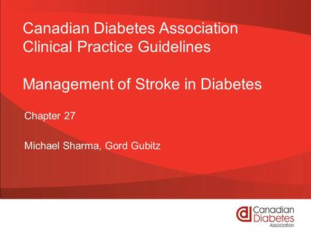 Canadian Diabetes Association Clinical Practice Guidelines Management of Stroke in Diabetes Chapter 27 Michael Sharma, Gord Gubitz.