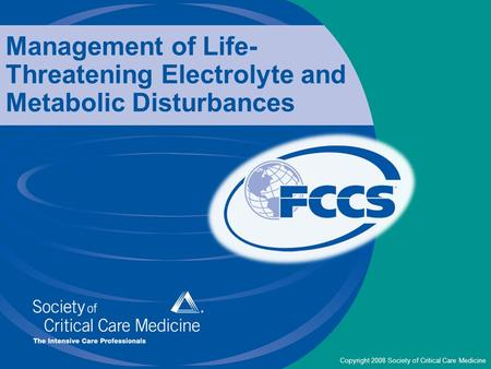 Copyright 2008 Society of Critical Care Medicine Management of Life- Threatening Electrolyte and Metabolic Disturbances.