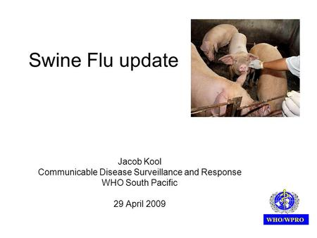 Swine Flu update Jacob Kool Communicable Disease Surveillance and Response WHO South Pacific 29 April 2009 WHO/WPRO.