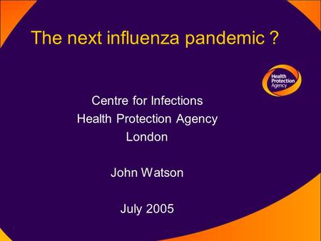 The next influenza pandemic ? Centre for Infections Health Protection Agency London John Watson July 2005.