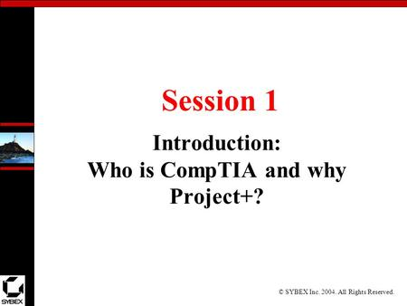© SYBEX Inc. 2004. All Rights Reserved. Session 1 Introduction: Who is CompTIA and why Project+?