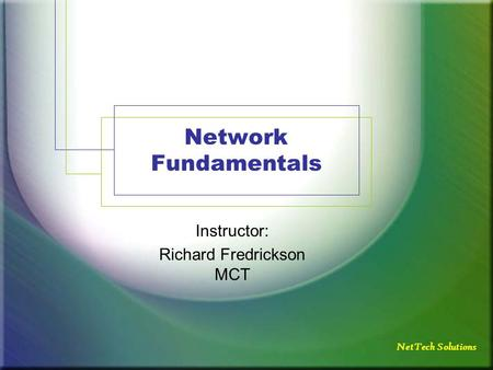 Network Fundamentals Instructor: Richard Fredrickson MCT NetTech Solutions.