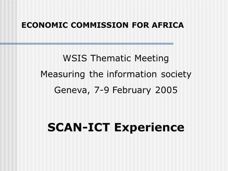 WSIS Thematic Meeting Measuring the information society Geneva, 7-9 February 2005 SCAN-ICT Experience ECONOMIC COMMISSION FOR AFRICA.