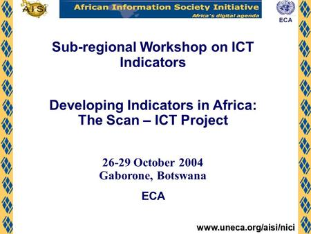 Www.uneca.org/aisi/nici Sub-regional Workshop on ICT Indicators Developing Indicators in Africa: The Scan – ICT Project 26-29 October 2004 Gaborone, Botswana.