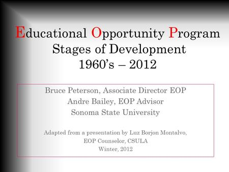 E ducational O pportunity P rogram Stages of Development 1960's – 2012 Bruce Peterson, Associate Director EOP Andre Bailey, EOP Advisor Sonoma State University.