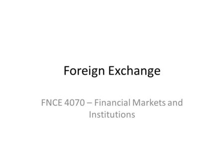 Foreign Exchange FNCE 4070 – Financial Markets and Institutions.
