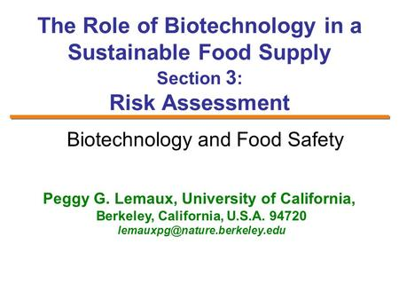 The Role of Biotechnology in a Sustainable Food Supply Section 3 : Risk Assessment Peggy G. Lemaux, University of California, Berkeley, California, U.S.A.