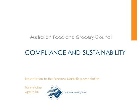 Australian Food and Grocery Council COMPLIANCE AND SUSTAINABILITY Presentation to the Produce Marketing Association Tony Mahar April 2010.