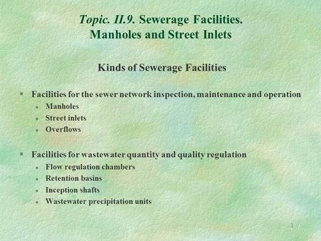 1 Topic. II.9. Sewerage Facilities. Manholes and Street Inlets Kinds of Sewerage Facilities §Facilities for the sewer network inspection, maintenance and.