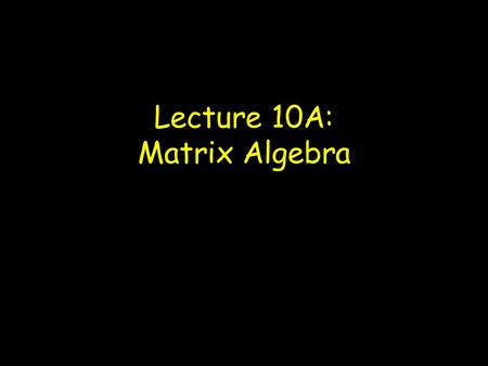 Lecture 10A: Matrix Algebra. Matrices: An array of elements Vectors Column vector Row vector Square matrix Dimensionality of a matrix: r x c (rows x columns)